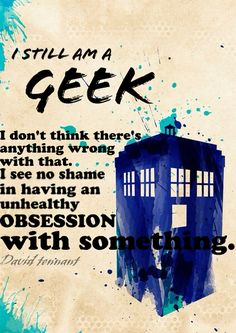 I still am a geek. I don't think there's anything wrong with that. I see no shame in having an unhealthy obsession with something. | A previous pinner wrote: David Tennant can put into words how I have felt most of my life :D