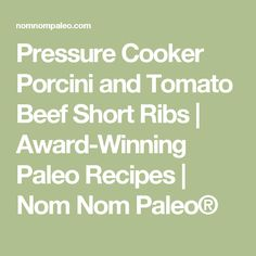 Pressure Cooker Porcini and Tomato Beef Short Ribs | Award-Winning ...