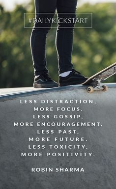 Your #DailyKickstart: Less distraction, more focus. Less gossip, more encouragement. Less past, more future. Less toxicity, more positivity.