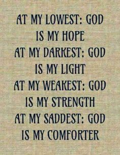 At my lowest: God i my hope. At my darkest: God is my light. At my weakest: God is my strength. At my saddest: God is my comforter. Faith Quotes, Bible Quotes, Me Quotes, Faith Sayings, Encouragement Quotes, Funny Quotes, The Words, Religious Quotes, Spiritual Quotes