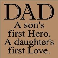 Dad A son's first hero, a daughters first love. Not sure what to do with it, but I want to use this