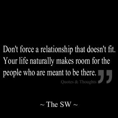 Don't force a relationship that doesn't fit. Your life naturally makes room for the people who are meant to be there.