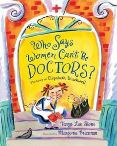 Who Says Women Can't Be Doctors?: The Story of Elizabeth Blackwell by Tanya Lee Stone. Call #: E STO.