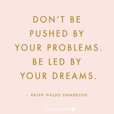 """Don't be pushed by your problems. Be led by your dreams."" - Ralph Waldo Emerson."