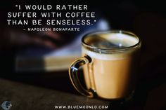"""""""I would rather suffer with #coffee than be senseless.""""  - Napoleon Bonaparte"""
