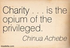 """Charity . . . is the opium of the privileged."" ― Chinua Achebe, Anthills of the Savannah"