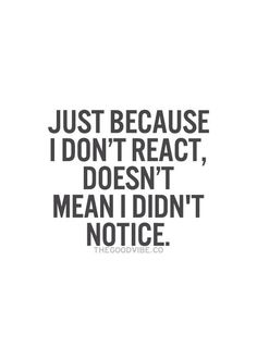 Just because I don't react, doesn't mean I didn't notice.