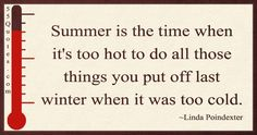 Summer is the time when it's too hot to do all those things you put off last winter when it was too cold.