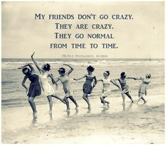 My friends don't go crazy. They are crazy. They go normal from time to time.