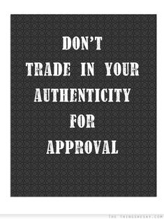 Don't trade in your authenticity for approval