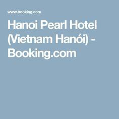 Hanoi Pearl Hotel (Vietnam Hanói) - Booking.com