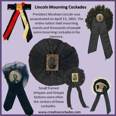 President Abraham Lincoln was assassinated on April 15, 1865. The entire nation held mourning events and thousands of people wore mourning cockades in his memory.