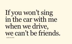 If you won't sing in the car with me when we drive, we can't be friends. #Singing #sing #friends