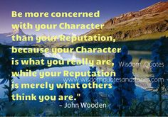 "Be more #concerned with your #character than your #reputation, because your character is what you really are, while your reputation is #merely what others #think you are."" ~ #JohnWooden"