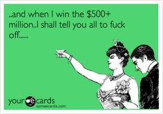 ..and when I win the $500 million..I shall tell you all to fuck off......