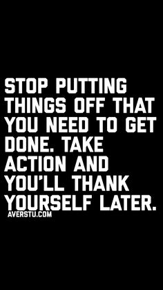 Stop putting things off that you need to get done. Take action and you'll thank yourself later.