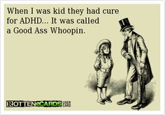 When I was kid they had cure   for ADHD... It was called  a Good Ass Whoopin.