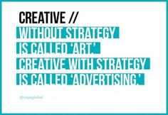 Creative without strategy is called 'art'. Creative with strategy is called 'advertising.' Jef I.Richards
