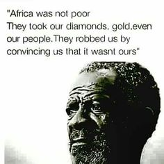 """""""Africa was not poor. They took our diamonds, gold, even our people. The robbed us by convincing us that it wasn't ours."""""""