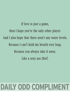 Daily odd compliment, lol, sexy ass theif If love is just a game, then I hope you're the only other player. And I also hope that there aren't any water levels. Because I can't hold my breath very long. Like a sexy ass thief. Me Quotes, Funny Quotes, Funny Memes, Random Quotes, Jokes, Just For Laughs, Just For You, You Found Me, Nerd
