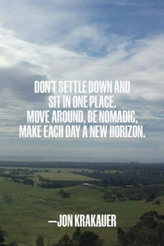 Don't settle down and sit in one place. Move around, be nomadic, make each day a new horizon. ~ Jon Krakauer. #travel #quotes