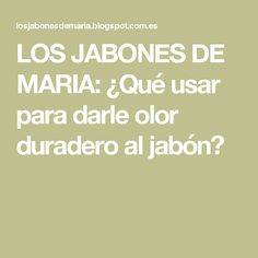 LOS JABONES DE MARIA: ¿Qué usar para darle olor duradero al jabón?