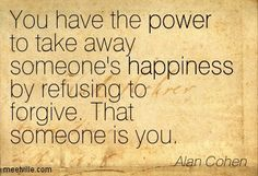 You have the power to take away someone's happiness by refusing to forgive. That someone is you. -Alan Cohen