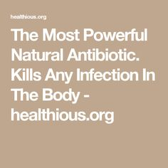 The Most Powerful Natural Antibiotic. Kills Any Infection In The Body - healthious.org