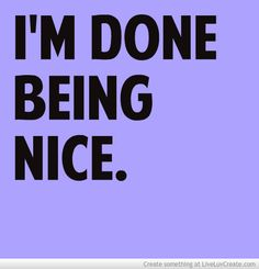 Im Done Being Nice... im tried of pretending to be sweet and innocent...