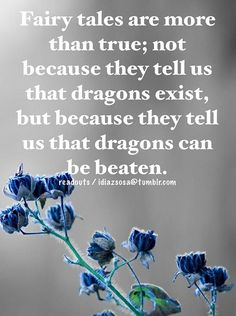 Fairy tales are more than true; not because they tell us that dragons exist, but because they tell us that dragons can be beaten. -G.K. Chesterton
