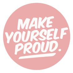 Make yourself proud!