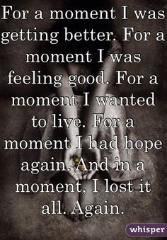 For a moment I was getting better. For a moment I was feeling good. For a moment I wanted to live. For a moment I had hope again. And in a moment, I lost it all. Again.