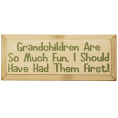 Grandchildren Are So Much Fun Sign.     Grandchildren are your gifts for surviving your own kids. Too bad you couldn't have had them first!