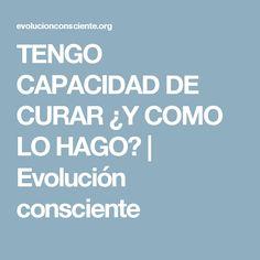 TENGO CAPACIDAD DE CURAR ¿Y COMO LO HAGO? | Evolución consciente