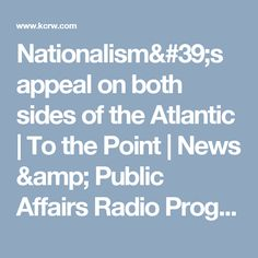 Nationalism's appeal on both sides of the Atlantic   To the Point   News & Public Affairs Radio Program   KCRW   KCRW
