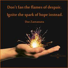 """Don't fan the flames of despair. Ignite the spark of hope instead."" --Doe Zantamata"