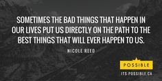 """""""Sometimes the bad things that happen in our lives put us directly on the path to the best things that will ever happen to us."""" Nicole Reed"""