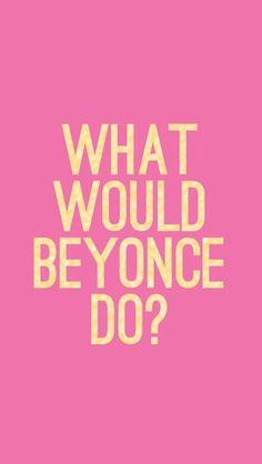 Summer Motto:  WWBD? What would Beyonce do?