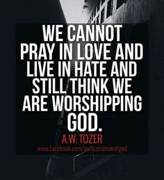 We cannot pray in love & live in hate and still think we are worshipping GOD. - A W Tozer Faith Quotes, Bible Quotes, Me Quotes, Aw Tozer Quotes, Mentor Quotes, Religious Quotes, Spiritual Quotes, Spiritual Thoughts, Word Up