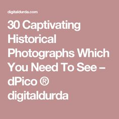 f7725c68 30 Captivating Historical Photographs Which You Need To See – dPico ®  digitaldurda