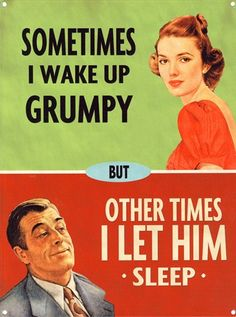 Hahah Sometimes i wake up grumpy...other times i let him sleep!