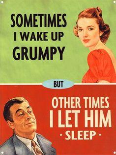 Hahah Sometimes i wake up grumpy...other times i let him sleep!
