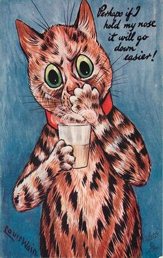 PERHAPS IF I HOLD MY NOSE IT WILL GO DOWN EASIER!~Louis Wain