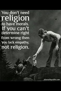 You dont need religion to have morals. If you can't determine right from wrong then you lack empathy, not religion.