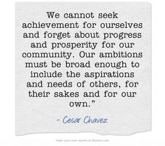"""""""We cannot seek achievement for ourselves and forget about progress and prosperity for our community. Our ambitions must be broad enough to include the aspirations and needs of others, for their sakes and for our own."""" ~ Cesar Chavez"""
