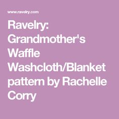 Ravelry: Grandmother's Waffle Washcloth/Blanket pattern by Rachelle Corry