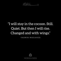 """""""I will stay in the cocoon. Still. Quiet. But then I will rise. Changed and with wings."""" - Yasmin Mogahed"""