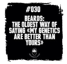 Beards: The oldest way of saying my genetics are better than yours.