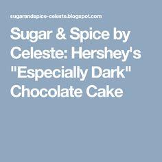 """Sugar & Spice by Celeste: Hershey's """"Especially Dark"""" Chocolate Cake"""