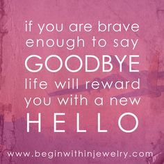 If you are brave enough to say goodbye, life will reward you with a new hello. | Begin Within Jewelry  #quote #inspire #inspiration